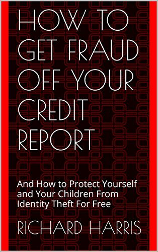 How to Get Fraud Off Your Credit Report: And How to Protect Yourself and Your Children From Identity Theft For Free (The Insiders Guide to Credit Book 1)  by  Richard Harris
