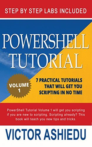 Powershell Tutorial Volume 1: 7 Practical Tutorials That Will Get You Scripting In No Time (Powershell Scripting, Powershell In Depth, Powershell Cookbook, Windows Powershell)  by  Victor Ashiedu