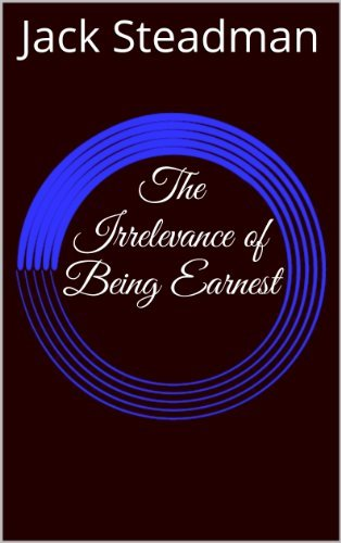 The Irrelevance of Being Earnest Jack Steadman