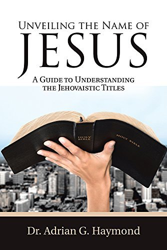 Unveiling the Name of Jesus: A Guide to Understanding the Jehovaistic Titles Dr. Adrian G. Haymond