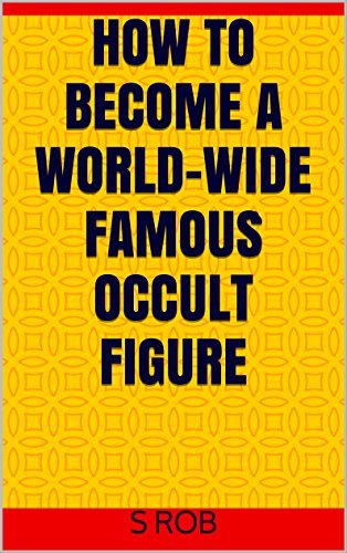 HOW TO BECOME A WORLD-WIDE FAMOUS OCCULT FIGURE S Rob