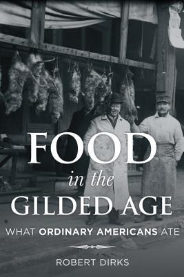 Food in the Gilded Age: What Ordinary Americans Ate Robert Dirks
