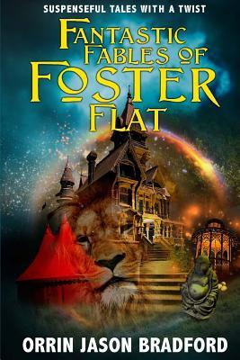 Fantastic Fables of Foster Flat: Suspenseful Tales with a Twist  by  Orrin Jason Bradford