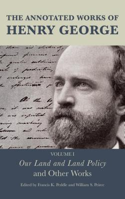 The Annotated Works of Henry George: Our Land and Land Policy and Other Works  by  Francis K. Peddle