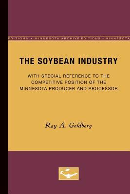The Soybean Industry: With Special Reference to the Competitive Position of the Minnesota Producer and Processor  by  Ray A. Goldberg