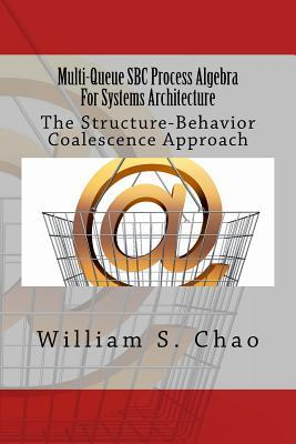 Multi-Queue SBC Process Algebra for Systems Architecture: The Structure-Behavior Coalescence Approach William S. Chao