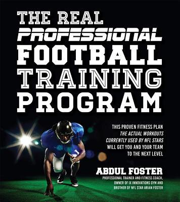 The Real Professional Football Training Program: This Proven Fitness Plan-the Actual Workouts Currently Used  by  NFL Stars-Will Get You and Your Team to the Next Level by Abdul Foster
