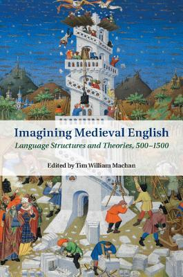 Imagining Medieval English: Language Structures and Theories, 500-1500 Tim William Machan