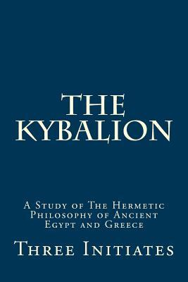 The Kybalion: Timeless Wisdom of Hermetic Philosophy from Ancient Egypt and Greece  by  Three Initiates
