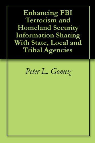 Enhancing FBI Terrorism and Homeland Security Information Sharing With State, Local and Tribal Agencies  by  Peter L. Gomez