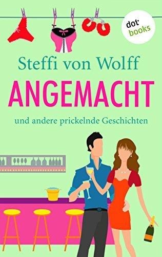 Angemacht: und andere prickelnde Geschichten  by  Steffi von Wolff