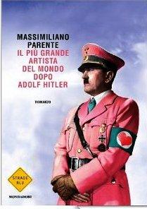Il più grande artista del mondo dopo Adolf Hitler Massimiliano Parente