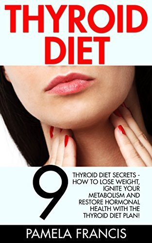 Thyroid Diet: 9 Thyroid Diet Secrets - How To Lose Weight, Ignite Your Metabolism And Restore Hormonal Health With The Thyroid Diet Plan!  by  Pamela Francis
