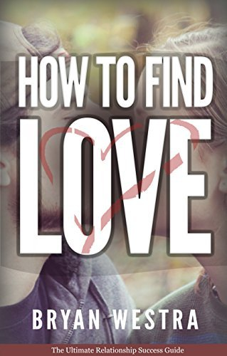 How To Find Love: The Ultimate Relationship Success Guide Bryan Westra