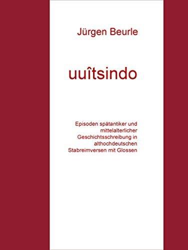 uuîtsindo: Episoden spätantiker und mittelalterlicher Geschichtsschreibung in althochdeutschen Stabreimversen mit Glossen Jürgen Beurle