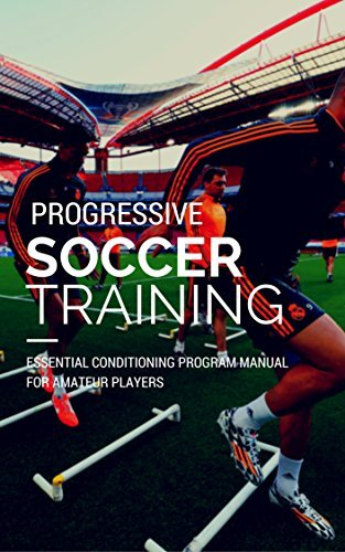 Soccer Training - Progressive Conditioning Methodology for Soccer Performance: Essential Conditioning for the Amateur David Echeverri