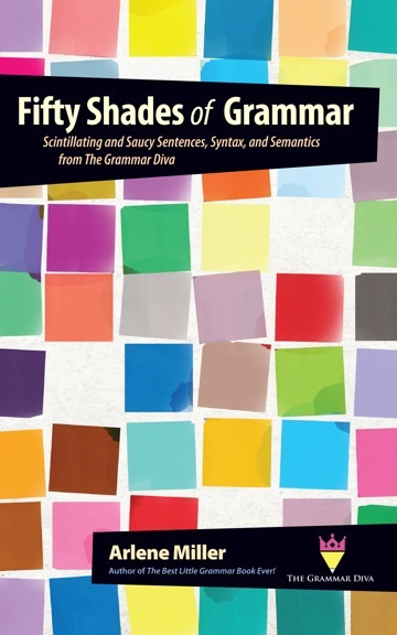 Fifty Shades of Grammar: Scintillating and Saucy Sentences, Syntax, and Semantics from The Grammar Diva Arlene Miller