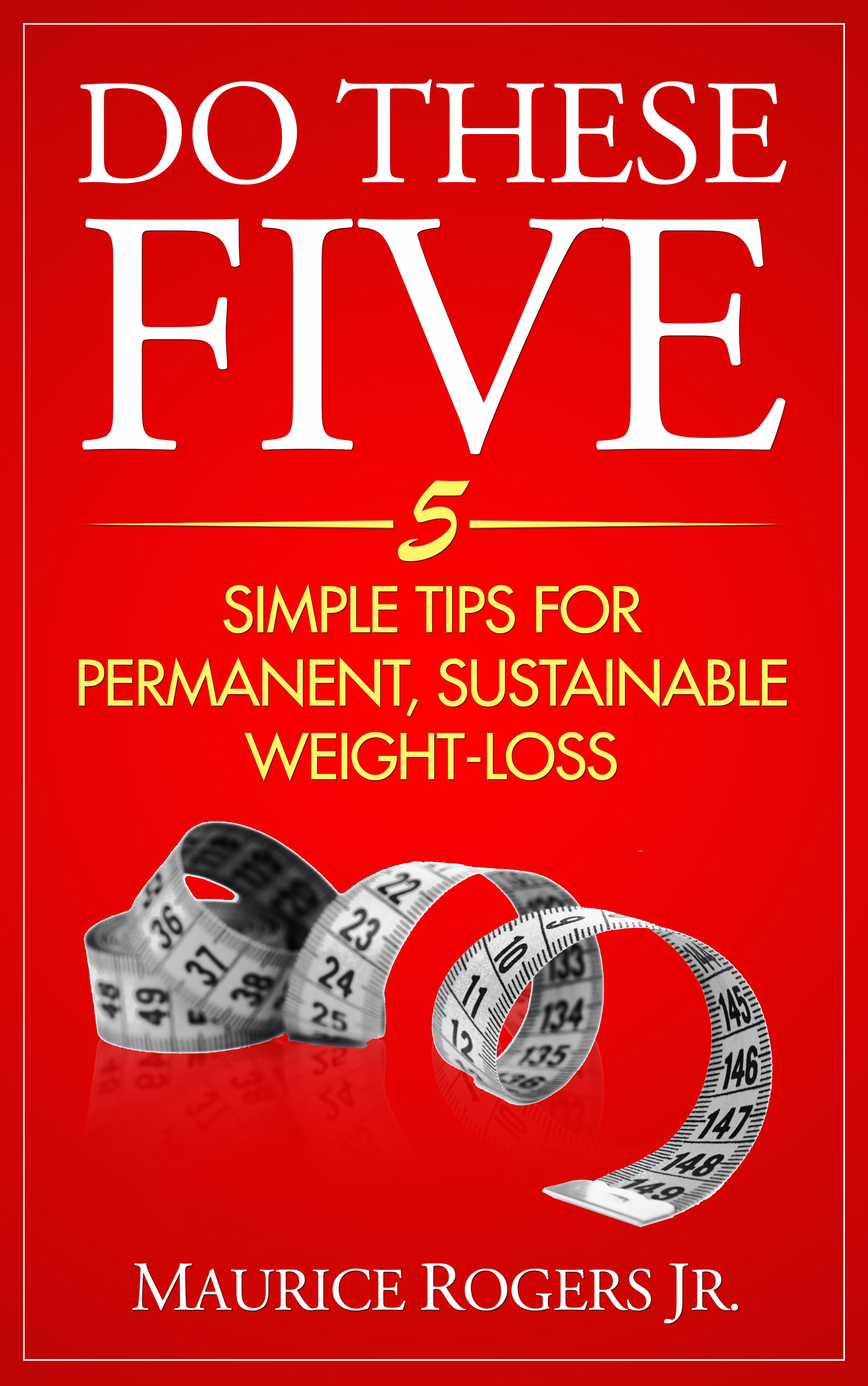 Do These Five: 5 Simple tips for permanent, sustainable weight-loss  by  Maurice Rogers Jr.