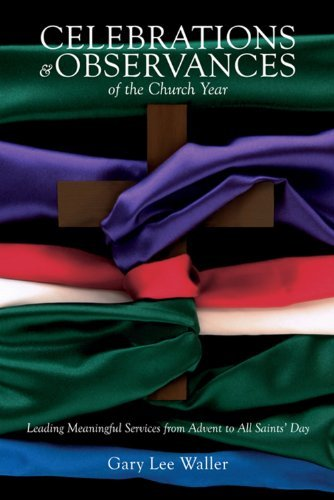 Celebrations and Observances of the Church Year: Leading Meaningful Services from Advent to All Saints Day  by  Gary Lee Waller