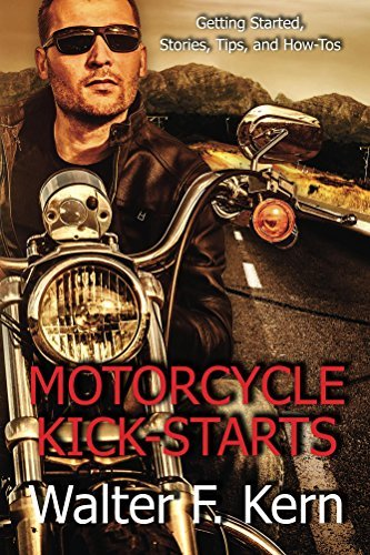 Motorcycle Kick-Starts: Getting Started, Stories, Tips, and How-Tos Walter Kern