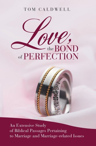 Love The Bond of Perfection: An Extensive Study of Biblical Passages Pertaining to Marriage and Marriage-related issues Tom Caldwell