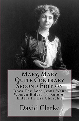 Mary, Mary Quite Contrary Second Edition: Does The Lord Jesus Want Women To ule As Eldes in His CHurch David Clarke