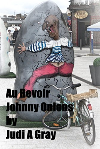Au Revoir Johnny Onions: A Cautionary Tale For Those Thinking of Moving Abroad Judi A Gray