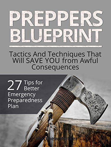 Preppers Blueprint: 27 Tips for Better Emergency Preparedness Plan. Tactics And Techniques That Will Save You from Awful Consequences Matthew Walker