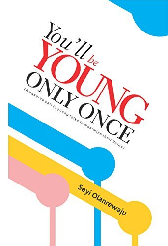 Youll Be Young Only Once: A wake-up call to young folks to maximize their value Seyi Olanrewaju