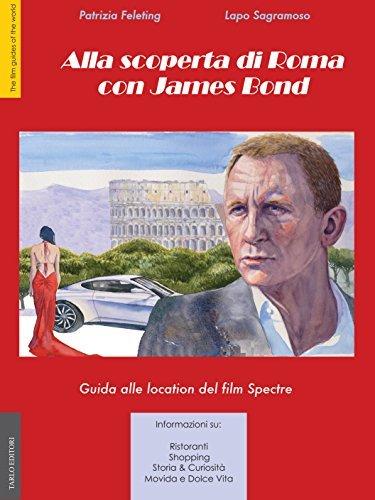 ALLA SCOPERTA DI ROMA CON JAMES BOND: Guida alle location del film Spectre (The Film Guides of the World Vol. 1) Patrizia Feletig