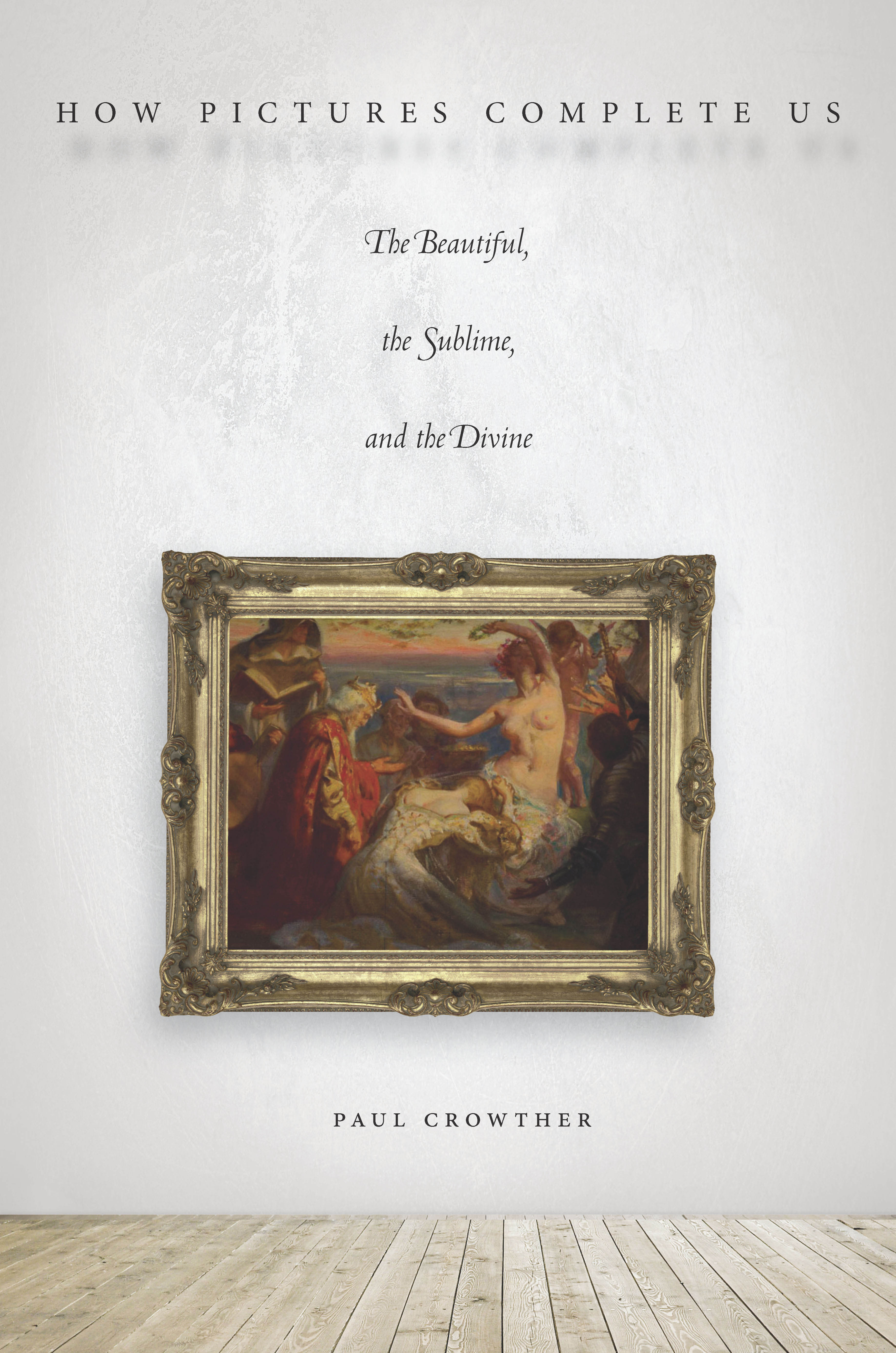 How Pictures Complete Us: The Beautiful, the Sublime, and the Divine  by  Paul Crowther