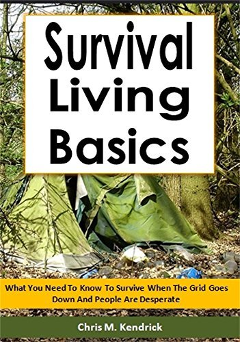 Survival Living Basics: What You Need To Know To Survive When The Grid Goes Down And People Are Desperate Chris M. Kendrick