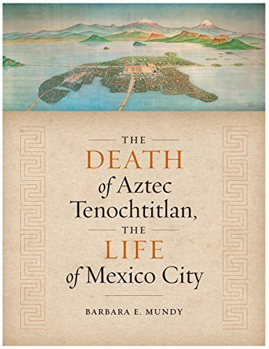 The Death of Aztec Tenochtitlan, the Life of Mexico City (Joe R. and Teresa Lozano Long Series in Latin American and L) Barbara E. Mundy