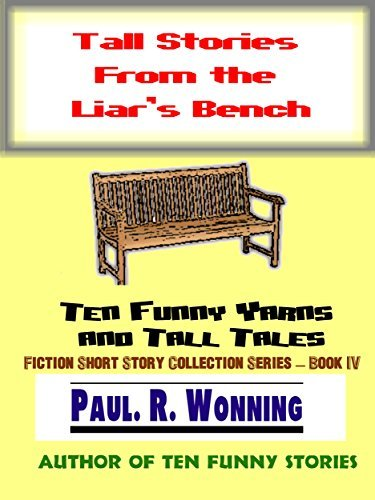 Tall Stories From the Liars Bench: Ten Funny Yarns and Tall Tales (Fiction Short Story Collection Series Book 4) Paul R. Wonning