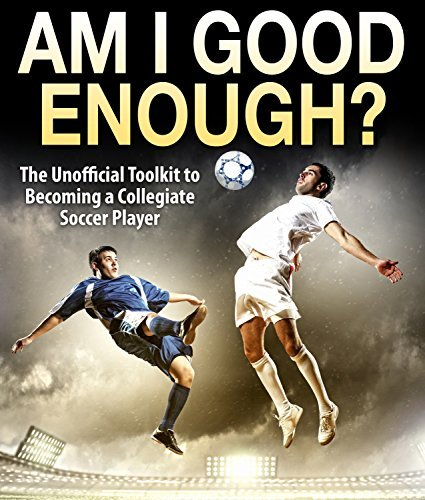 Am I Good Enough? The Unofficial Toolkit to Becoming a Collegiate Soccer Player  by  Zach Machuca