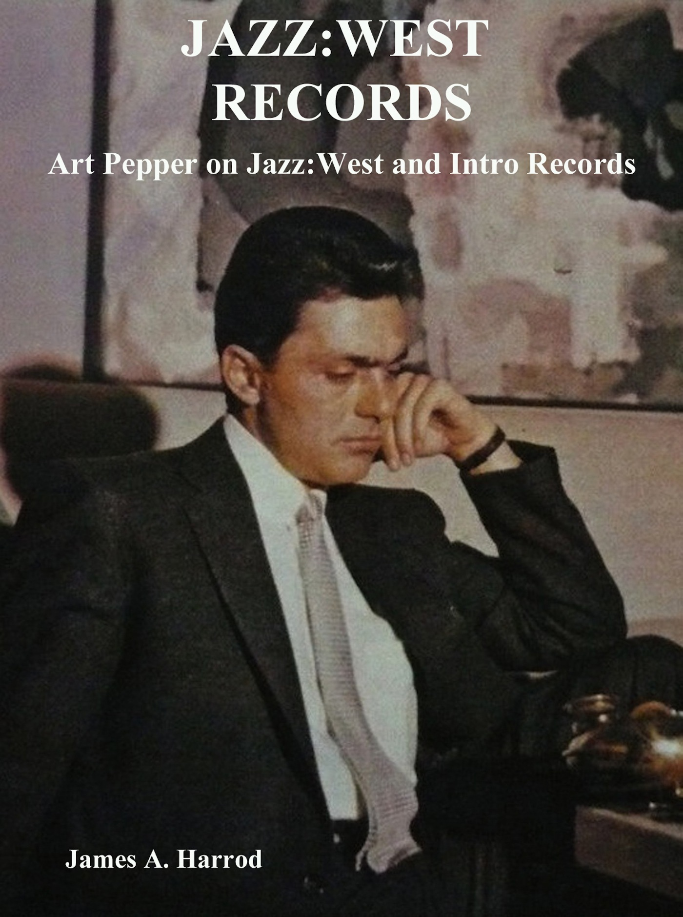 Jazz:West Records: Art Pepper on Jazz:West and Intro Records  by  James A. Harrod