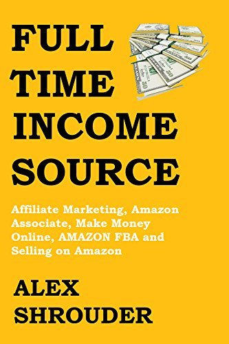 FULL-TIME INCOME SOURCE 2016 (2 in 1 Bundle): Affiliate Marketing, Amazon Associate, Make Money Online, AMAZON FBA and Selling on Amazon Alex Shrouder