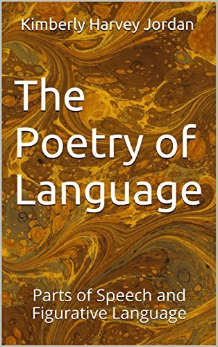 The Poetry of Language: Parts of Speech and Figurative Language Kimberly Harvey Jordan