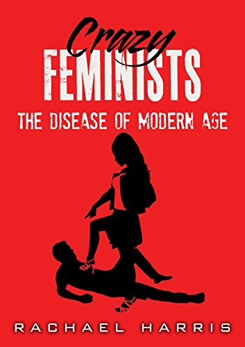 Crazy Feminists: The Disease Of Modern Age  by  Rachael Harris