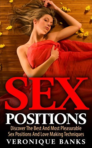 SEX POSITIONS: Sex Positions, Discover The Best And Most Pleasurable Sex Positions And Love Making Techniques  by  Veronique Banks