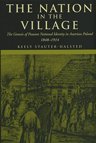 The Nation in the Village: The Genesis of Peasant National Identity in Austrian Poland, 1848-1914  by  Keely Stauter-Halsted