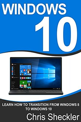 Windows 10: Learn How to Transition from Windows 8 to Windows 10 Chris Sheckler