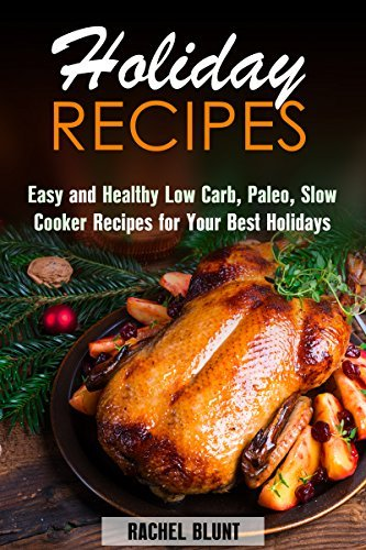 Holiday Recipes: Easy and Healthy Low Carb, Paleo, Slow Cooker Recipes for Your Best Holidays  by  Rachel Blunt