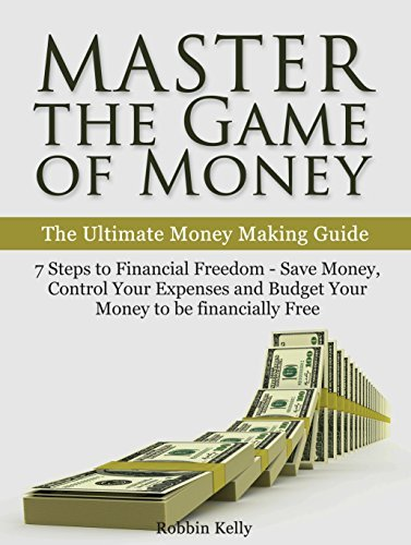 Master the Game of Money: The Ultimate Money Making Guide: 7 Steps to Financial Freedom - Save Money, Control Your Expenses And Budget Your Money to be financially Free  by  Robbin Kelly