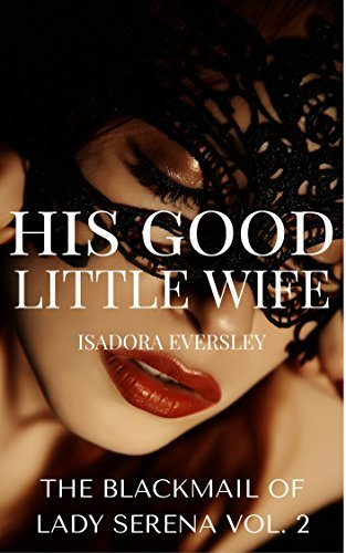 His Good Little Wife (Lady Serenas Blackmail Book 2)  by  Isadora Eversley