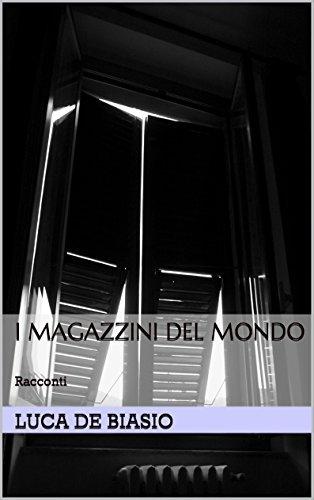 I Magazzini del Mondo: Racconti Luca De Biasio