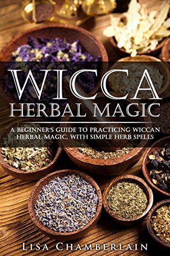 Wicca Herbal Magic: A Beginners Guide to Practicing Wiccan Herbal Magic, with Simple Herb Spells Lisa Chamberlain