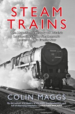 Steam Trains: The Magnificent History of Britains Locomotives from Stephensons Rocket to Brs Evening Star  by  Colin Maggs