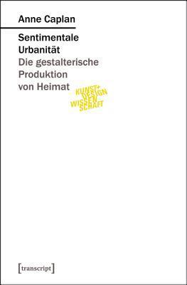 Sentimentale Urbanitat: Die Gestalterische Produktion Von Heimat  by  Anne Caplan