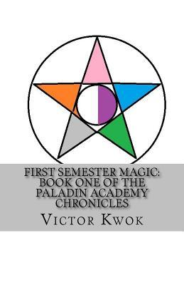 First Semester Magic: Book One of the Paladin Academy Chronicles  by  Victor Kwok